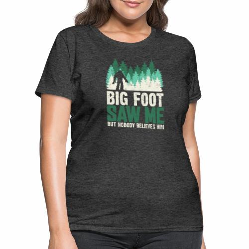 BIG FOOT SAW ME BUT NOBODY BELIEVES HIM - Women's T-Shirt