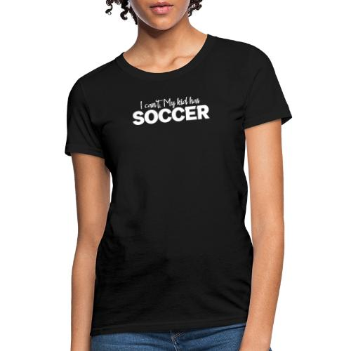 I Can't My Kid Has Soccer logo - Women's T-Shirt