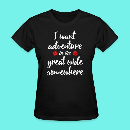 I want adventure in the great wide somewhere shirt - Women's T-Shirt