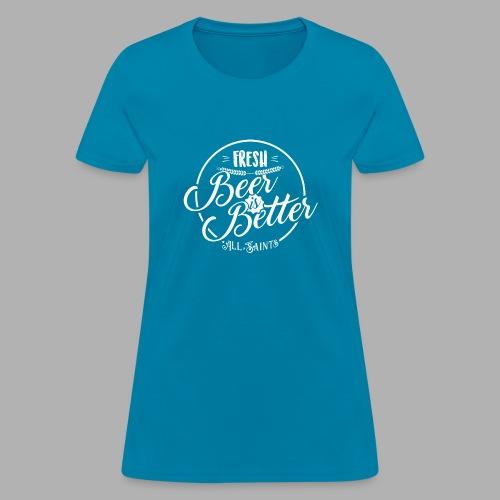 Fresh Beer is Better - Women's T-Shirt