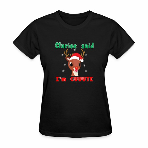 Clarise said I'm Cute Rudolph Red Nose Reindeer. - Women's T-Shirt