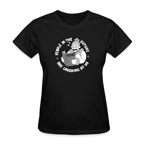 People in the Future are Laughing at Us - Women's T-Shirt