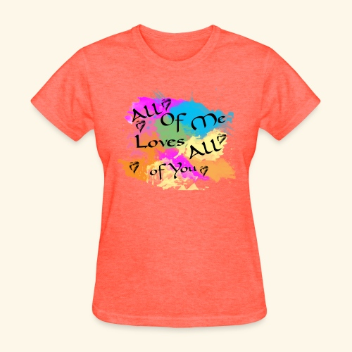 All of me loves all of you - Women's T-Shirt