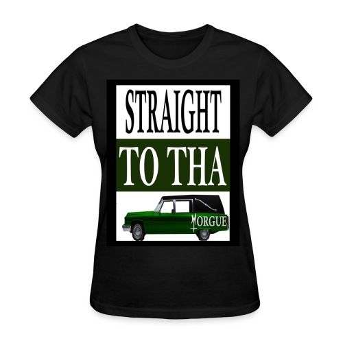 Straight To Tha Morgue - Women's T-Shirt