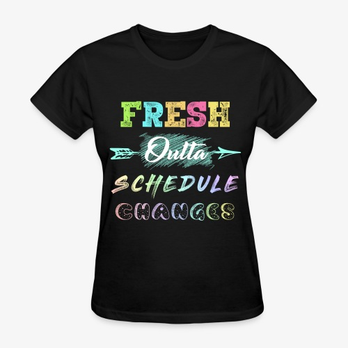 Fresh Outta Schedule Changes Shirt - Women's T-Shirt