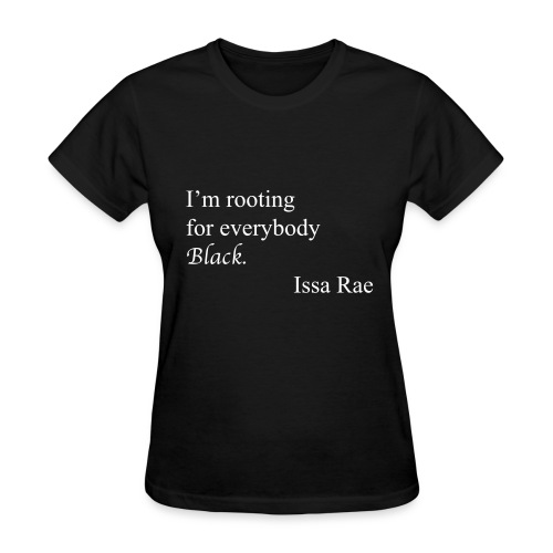 I'm rooting for everybody black, - Women's T-Shirt