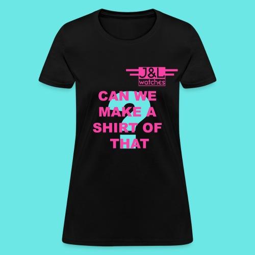 Can We Make a Shirt - Women's T-Shirt
