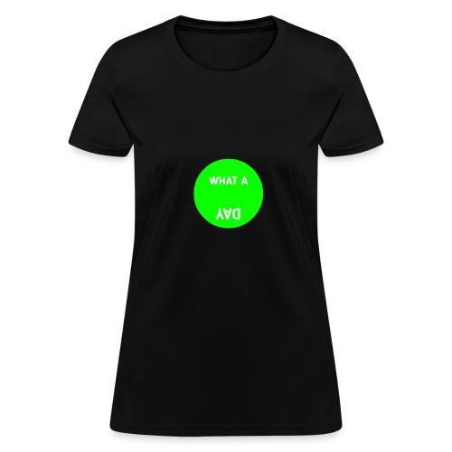 What A DAY - Women's T-Shirt