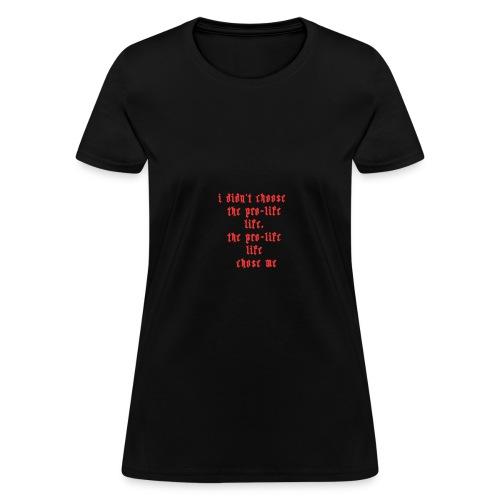 I didn't choose the prolife life the prolife life - Women's T-Shirt