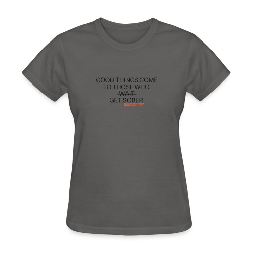 Good Things Come .. Get Sober - Women's T-Shirt