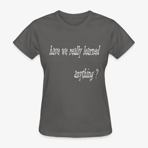have we really learned anything (white lettering) - Women's T-Shirt