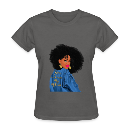 YOU CANT HAVE MY MELANIN!!! - Women's T-Shirt