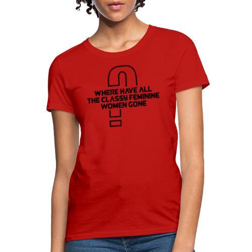 Where Have All The Classy Feminine Women Gone? - Women's T-Shirt
