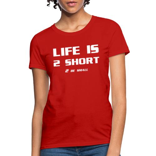 Life is 2 Short 2 be Small - Women's T-Shirt