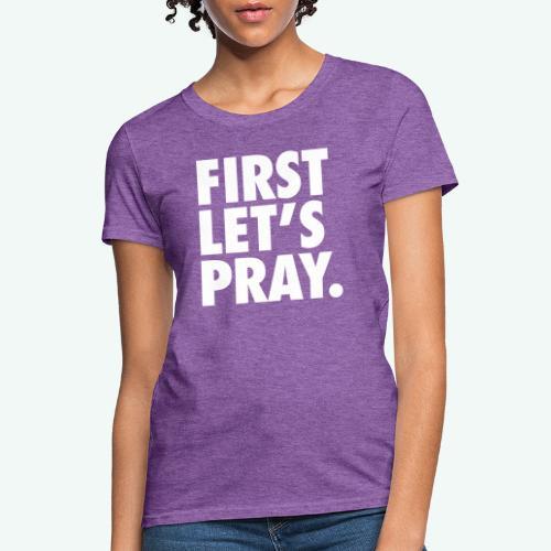 FIRST LET S PRAY - Women's T-Shirt