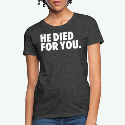 HE DIED FOR YOU - Women's T-Shirt