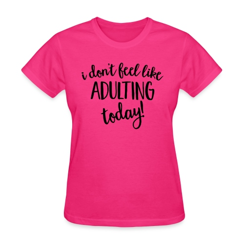 I don't feel like ADULTING today! - Women's T-Shirt