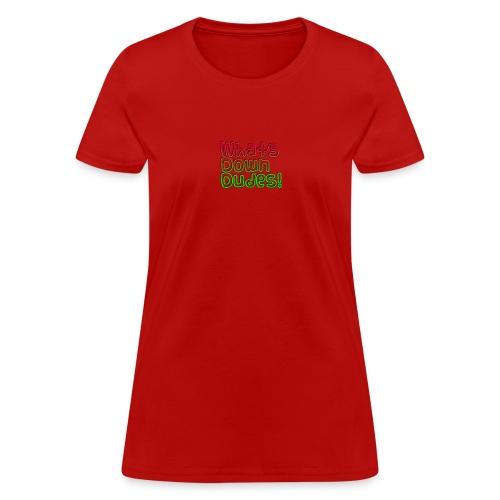 Whats Down DUDES!! - Women's T-Shirt
