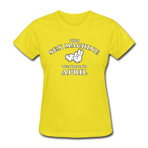 This Sex Machine are born in April - Women's T-Shirt