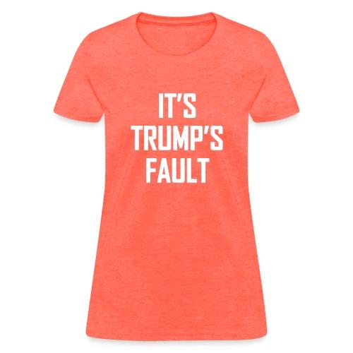 It's Trump's Fault - Women's T-Shirt