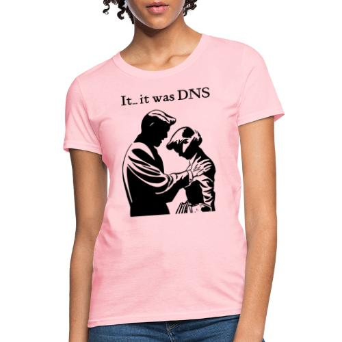 It...it was DNS - Women's T-Shirt