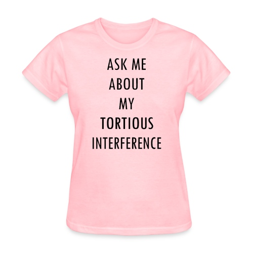 ASK ME ABOUT MY TORTIOUS INTERFERENCE - Women's T-Shirt