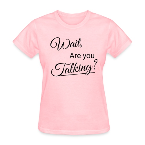 Wait, Are you Talking? - Women's T-Shirt