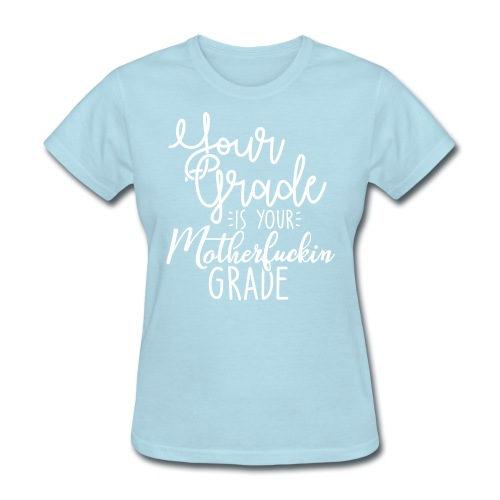 YOUR GRADE IS YOUR MOTHERF*CKIN GRADE - Women's T-Shirt