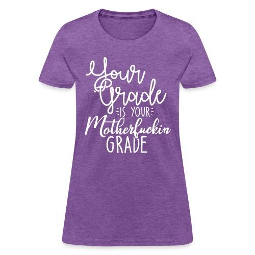 YOUR GRADE IS YOUR MOTHERF*CKIN GRADE - Women's T-Shirt