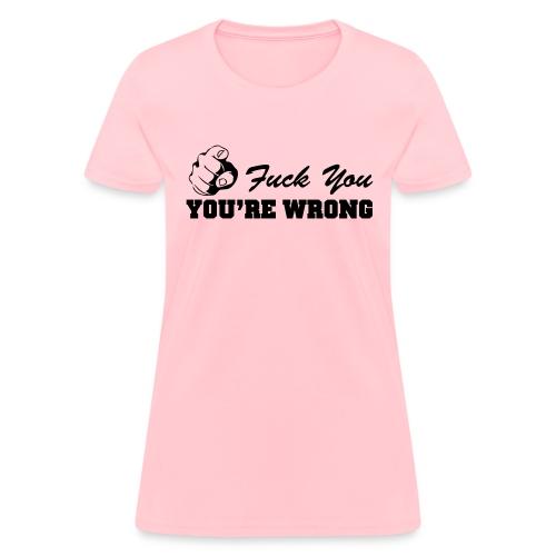Fuck You You re Wrong - Women's T-Shirt