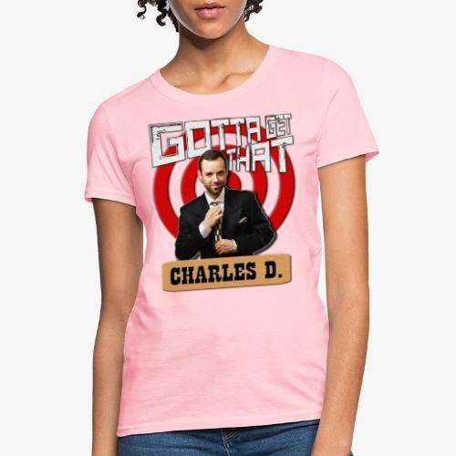 Gotta Get That Charles D - Women's T-Shirt