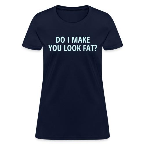 DO I MAKE YOU LOOK FAT - Women's T-Shirt