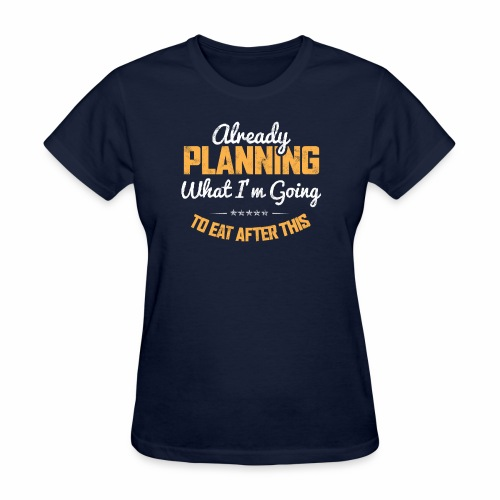 ALREADY PLANNING WHAT I M GOING TO EAT AFTER THIS - Women's T-Shirt