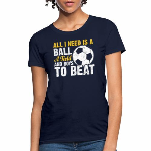 ALL I NEED IS A BALL A FIELD AND BOYS TO BEAT - Women's T-Shirt