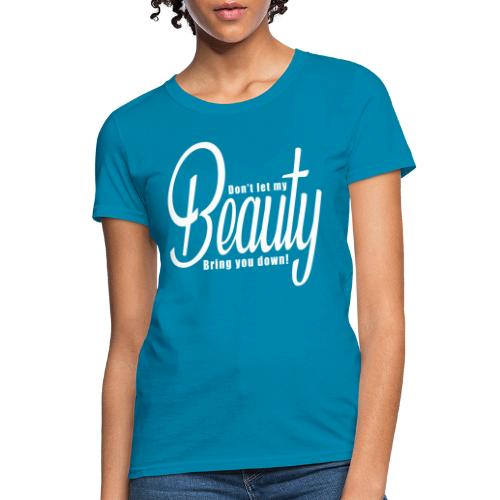 Don't let my BEAUTY bring you down! (White) - Women's T-Shirt