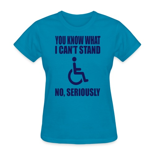 You know what i can't stand. Wheelchair humor - Women's T-Shirt