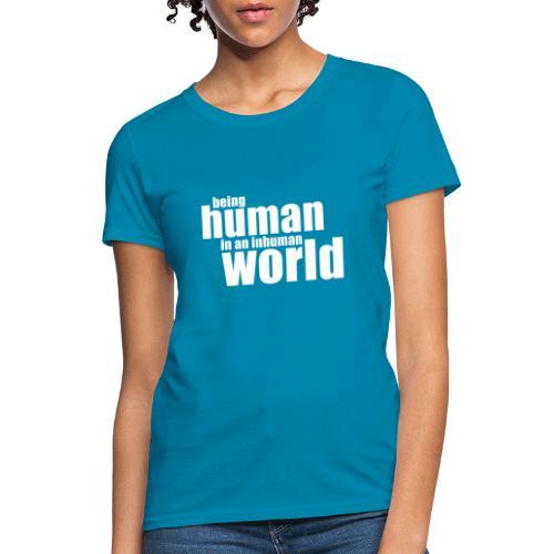 Be human in an inhuman world - Women's T-Shirt
