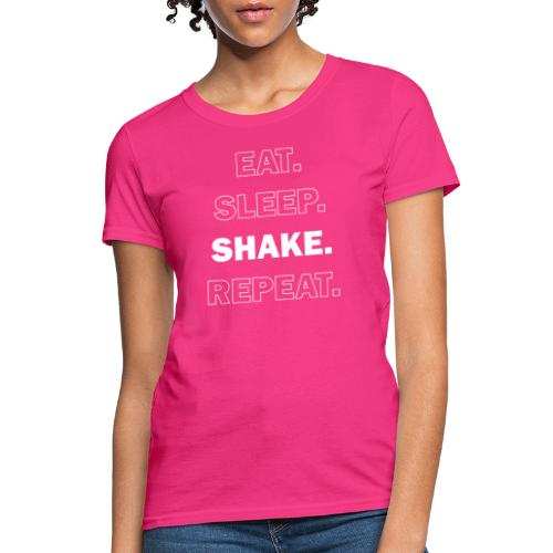 Eat. Sleep. Shake. Repeat. - Women's T-Shirt