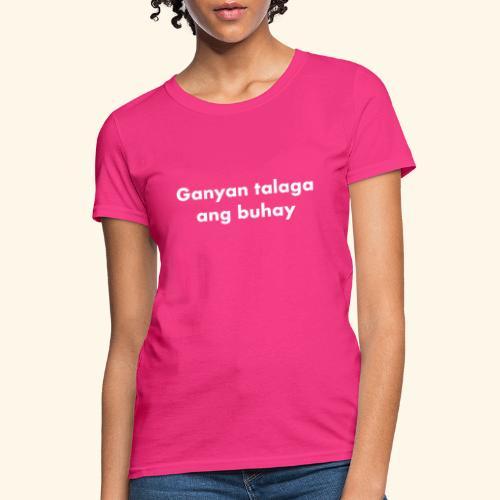 GANYAN TALAGA ANG BUHAY - THATS LIFE - Women's T-Shirt