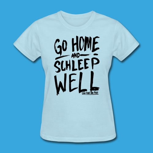Go Home and Schleep Well - Women's T-Shirt