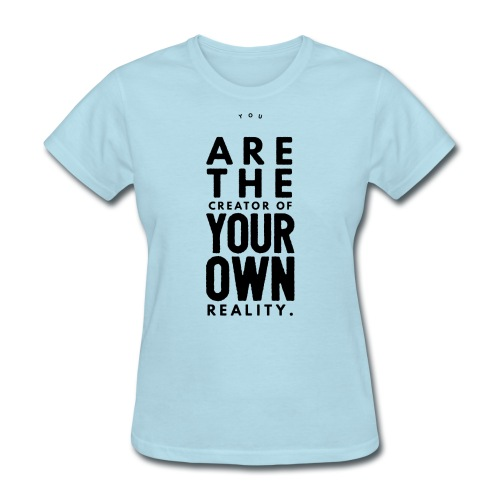 You are the Creator of Your Own Reality - Women's T-Shirt