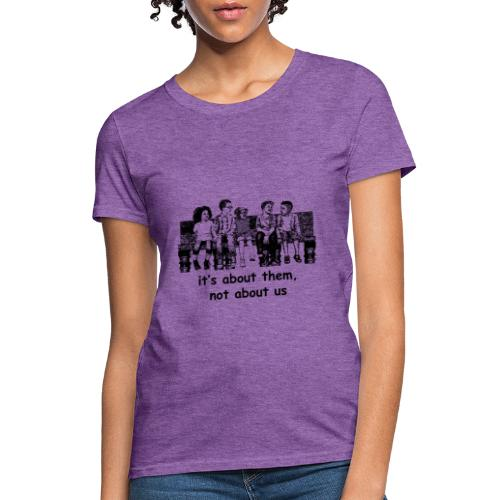 It's About Them, Not About Us - Women's T-Shirt