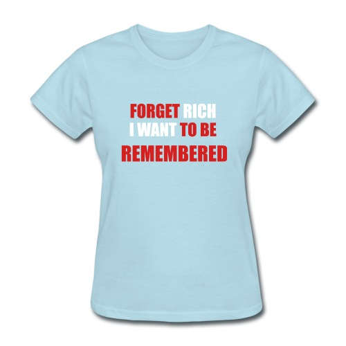 Forget Rich Be Remembred - Women's T-Shirt