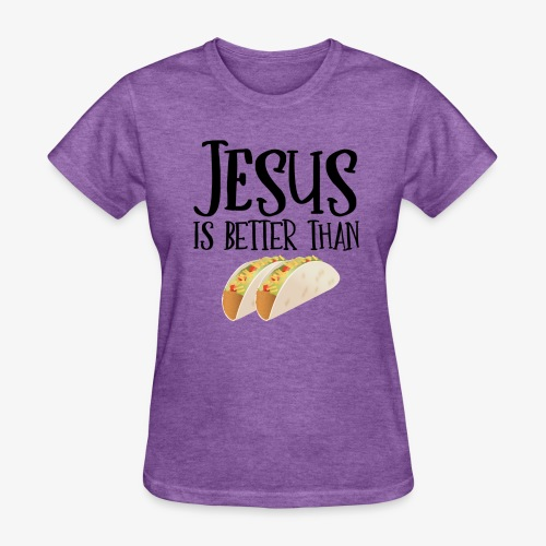 Jesus is Better Than Tacos - Women's T-Shirt