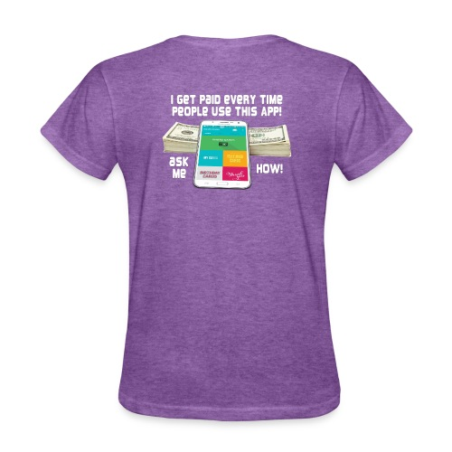 I get paid every time people use this APP - Women's T-Shirt