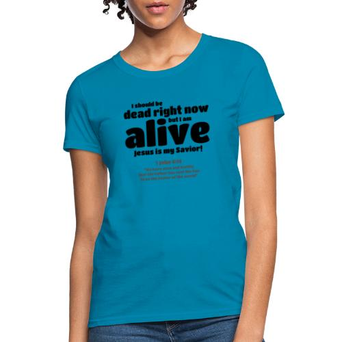 I Should be dead right now, but I am alive. - Women's T-Shirt