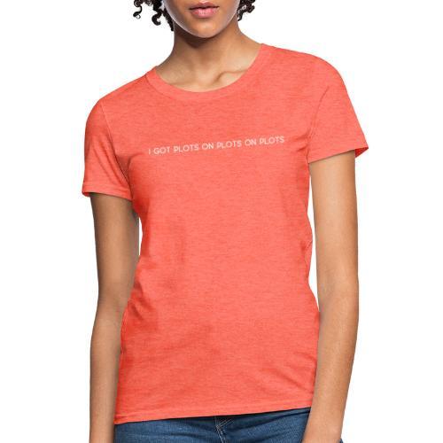 Plots on plots on plots. - Women's T-Shirt