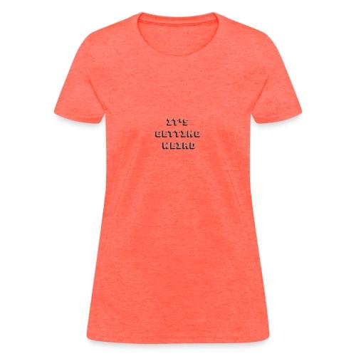 its getting weird - Women's T-Shirt