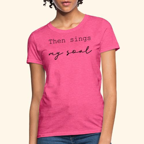then sings my soul - Women's T-Shirt
