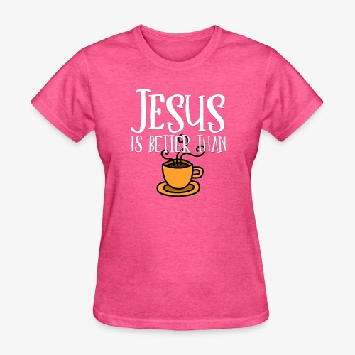Jesus is Better Than Coffee - Women's T-Shirt